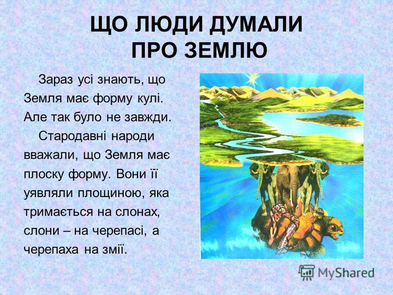 ЩО ЛЮДИ ДУМАЛИ ПРО ЗЕМЛЮ Зараз усі знають, що Земля має форму кулі. Але так було не завжди. Стародавні народи вважали, що Земля має плоску форму. Вони її уявляли площиною, яка тримається на слонах, слони – на черепасі, а черепаха на змії.