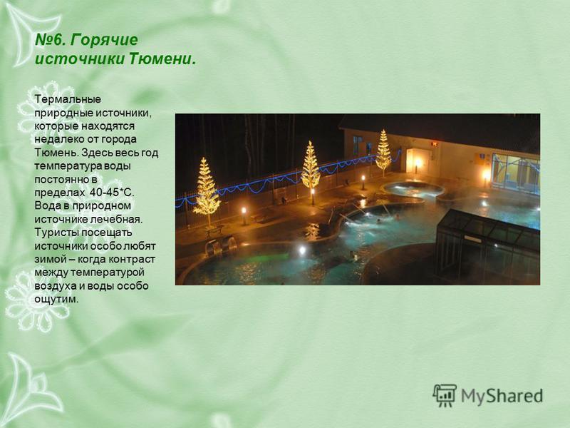 6. Горячие источники Тюмени. Термальные природные источники, которые находятся недалеко от города Тюмень. Здесь весь год температура воды постоянно в пределах 40-45*С. Вода в природном источнике лечебная. Туристы посещать источники особо любят зимой