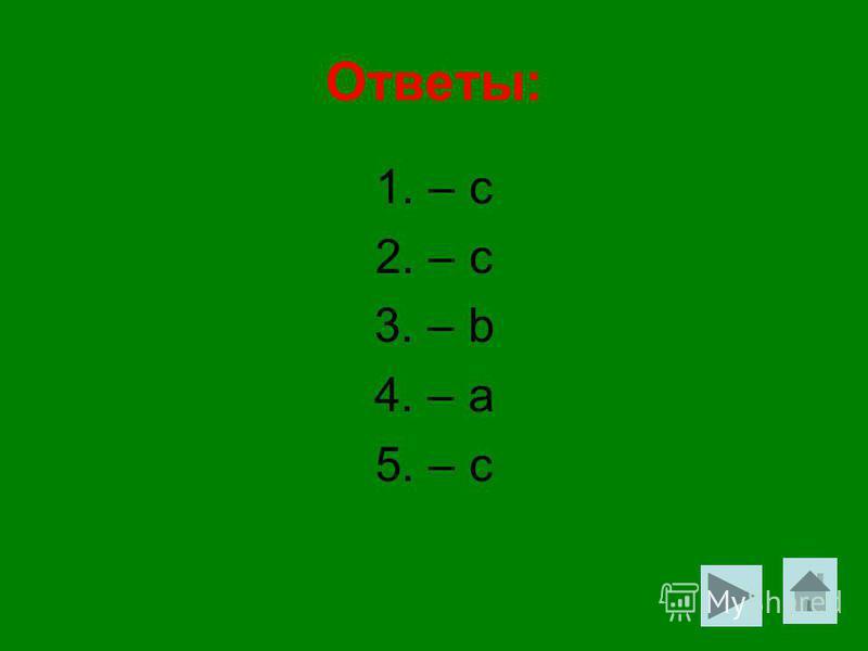 Ответы: 1. – с 2. – с 3. – b 4. – a 5. – с