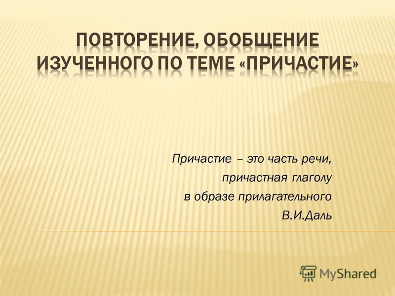 Причастие – это часть речи, причастная глаголу в образе прилагательного В.И.Даль