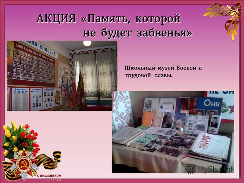 АКЦИЯ «Память, которой не будет забвенья» не будет забвенья» Школьный музей Боевой и трудовой славы.