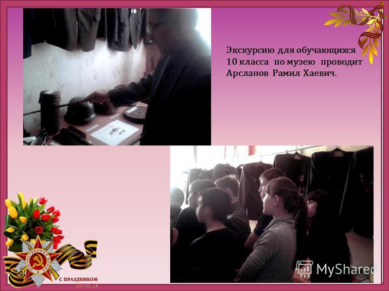 Экскурсию для обучающихся 10 класса по музею проводит Арсланов Рамил Хаевич.