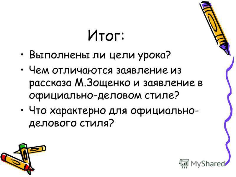 Итог: Выполнены ли цели урока? Чем отличаются заявление из рассказа М.Зощенко и заявление в официально-деловом стиле? Что характерно для официально- делового стиля?