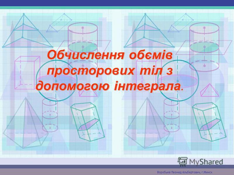 Обчислення обємів просторових тіл з допомогою інтеграла. Воробьев Леонид Альбертович, г.Минск