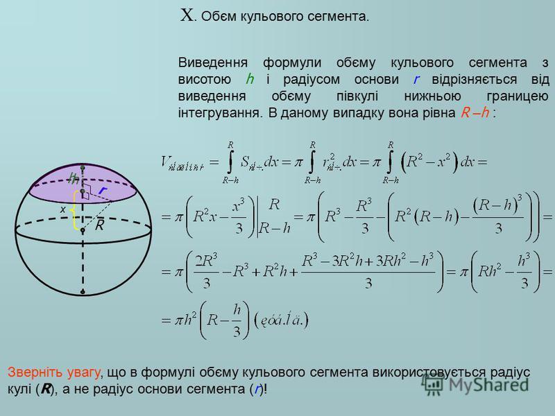 X. Обєм кульового сегмента. Виведення формули обєму кульового сегмента з висотою h і радіусом основи r відрізняється від виведення обєму півкулі нижньою границею інтегрування. В даному випадку вона рівна R – h : r R h x h r Зверніть увагу, що в форму