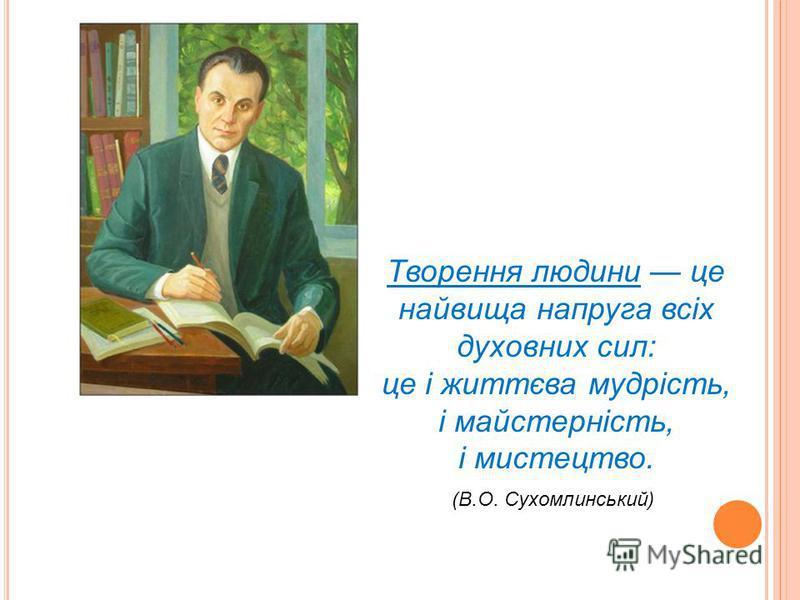 Творення людини це найвища напруга всіх духовних сил: це і життєва мудрість, і майстерність, і мистецтво. (В.О. Сухомлинський)