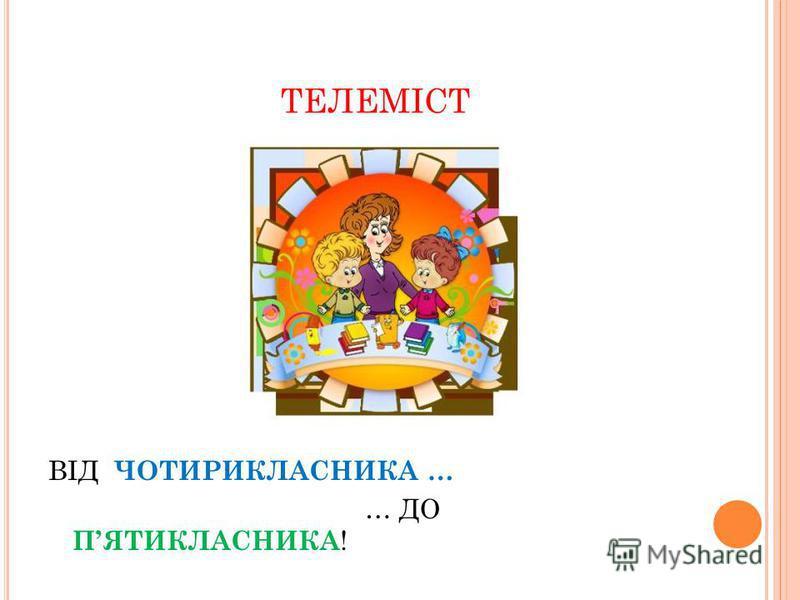 ТЕЛЕМІСТ ВІД ЧОТИРИКЛАСНИКА … … ДО ПЯТИКЛАСНИКА !