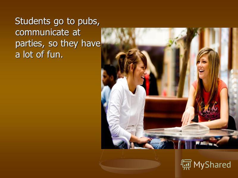 Students go to pubs, communicate at parties, so they have a lot of fun. Students go to pubs, communicate at parties, so they have a lot of fun.