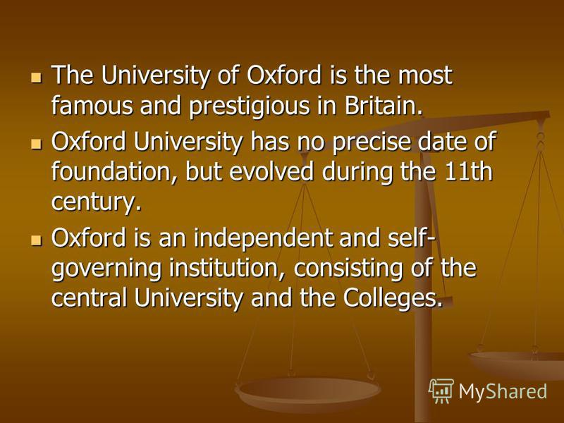 The University of Oxford is the most famous and prestigious in Britain. The University of Oxford is the most famous and prestigious in Britain. Oxford University has no precise date of foundation, but evolved during the 11th century. Oxford Universit