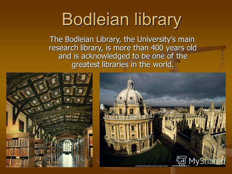 Bodleian library The Bodleian Library, the Universitys main research library, is more than 400 years old and is acknowledged to be one of the greatest libraries in the world. The Bodleian Library, the Universitys main research library, is more than 4