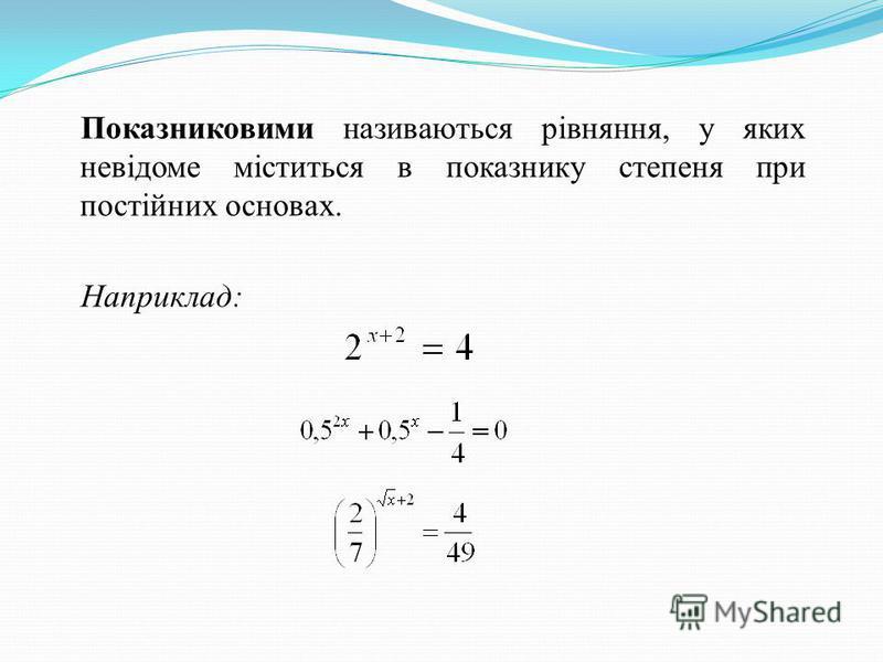 Показниковими називаються рівняння, у яких невідоме міститься в показнику степеня при постійних основах. Наприклад: