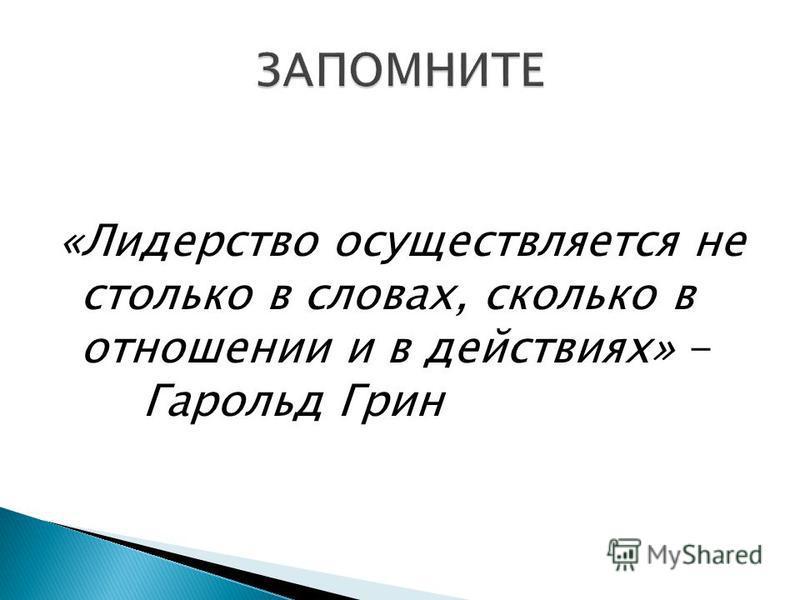 «Лидерство осуществляется не столько в словах, сколько в отношении и в действиях» - Гарольд Грин