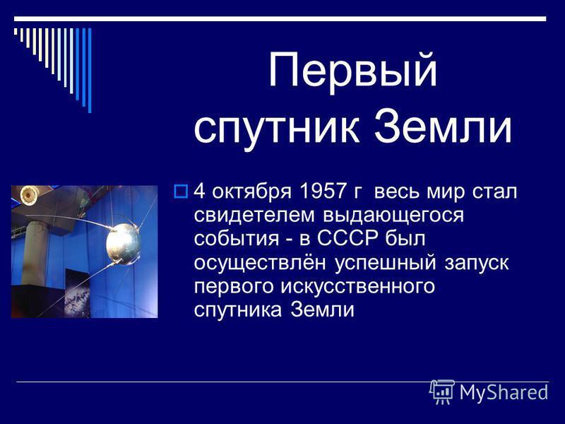 Первый спутник Земли 4 октября 1957 г весь мир стал свидетелем выдающегося события - в СССР был осуществлён успешный запуск первого искусственного спутника Земли