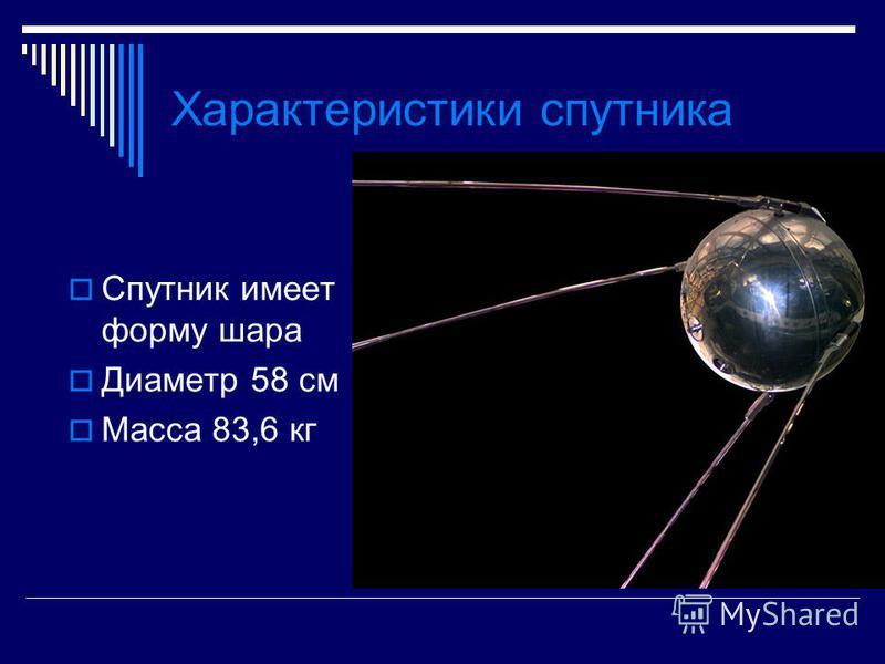 Характеристики спутника Спутник имеет форму шара Диаметр 58 см Масса 83,6 кг