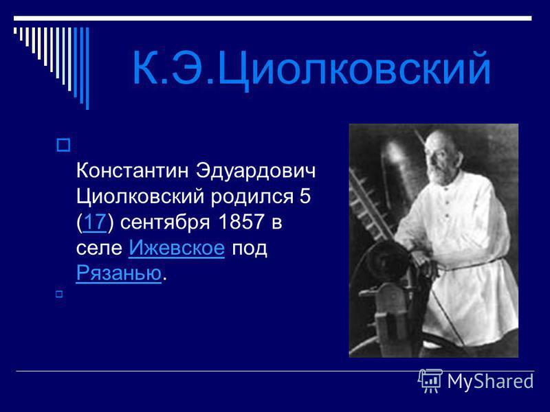 К.Э.Циолковский Константин Эдуардович Циолковский родился 5 (17) сентября 1857 в селе Ижевское под Рязанью.17Ижевское Рязанью
