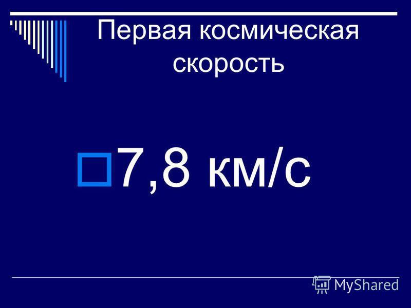 Первая космическая скорость 7,8 км/с