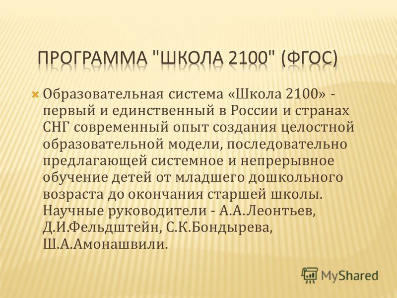 Образовательная система «Школа 2100» - первый и единственный в России и странах СНГ современный опыт создания целостной образовательной модели, последовательно предлагающей системное и непрерывное обучение детей от младшего дошкольного возраста до ок