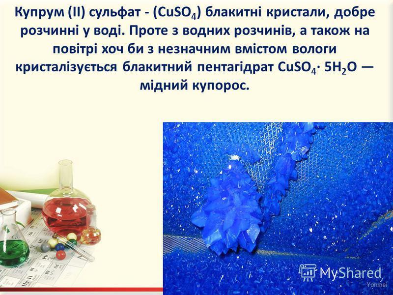 Купрум (II) сульфат - (CuSO 4 ) блакитні кристали, добре розчинні у воді. Проте з водних розчинів, а також на повітрі хоч би з незначним вмістом вологи кристалізується блакитний пентагідрат CuSO 4 · 5H 2 O мідний купорос.