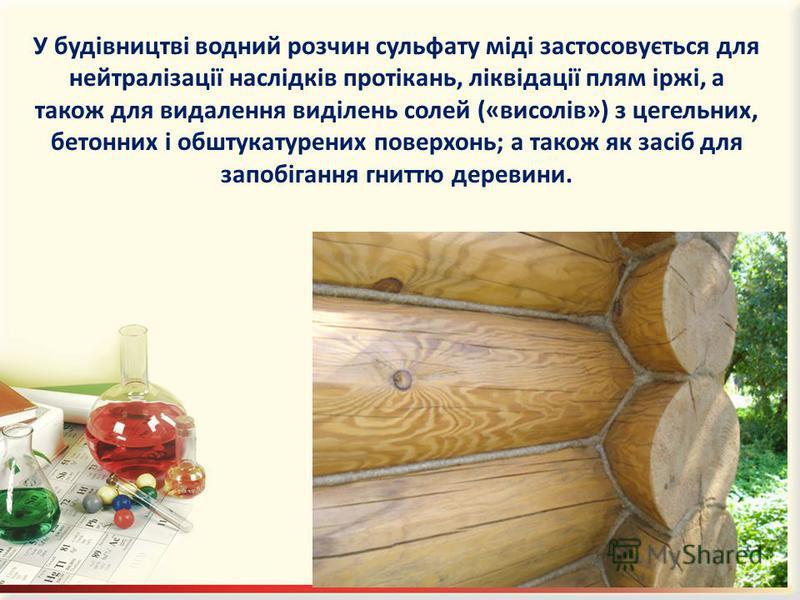 У будівництві водний розчин сульфату міді застосовується для нейтралізації наслідків протікань, ліквідації плям іржі, а також для видалення виділень солей («висолів») з цегельних, бетонних і обштукатурених поверхонь; а також як засіб для запобігання
