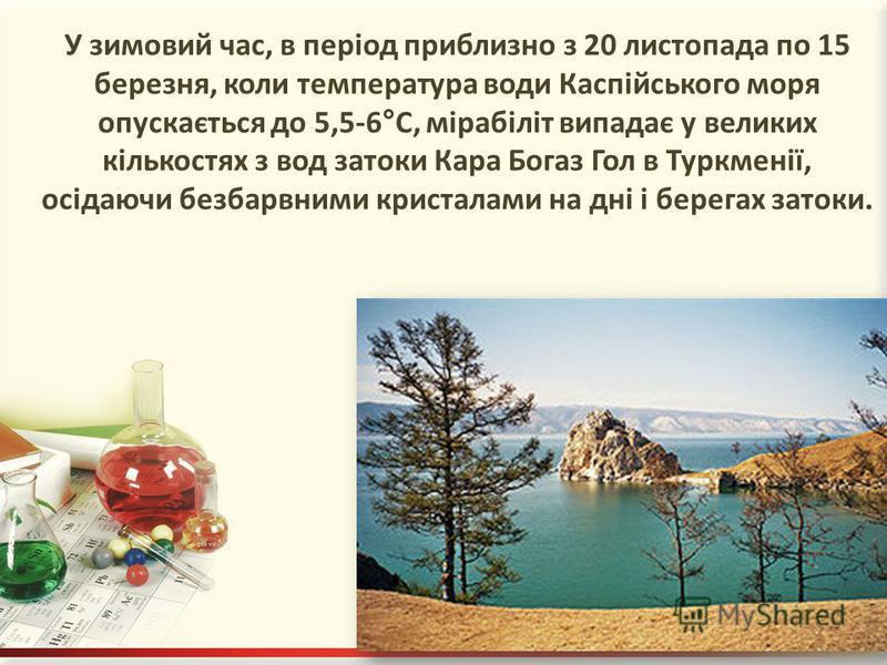 У зимовий час, в період приблизно з 20 листопада по 15 березня, коли температура води Каспійського моря опускається до 5,5-6°С, мірабіліт випадає у великих кількостях з вод затоки Кара Богаз Гол в Туркменії, осідаючи безбарвними кристалами на дні і б
