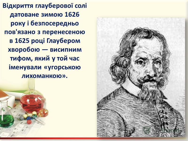 Відкриття глауберової солі датоване зимою 1626 року і безпосередньо пов'язано з перенесеною в 1625 році Глаубером хворобою висипним тифом, який у той час іменували «угорською лихоманкою».