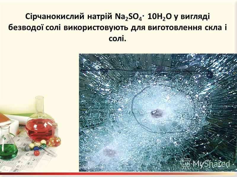 Сірчанокислий натрій Na 2 SO 4 · 10H 2 O у вигляді безводої солі використовують для виготовлення скла і солі.