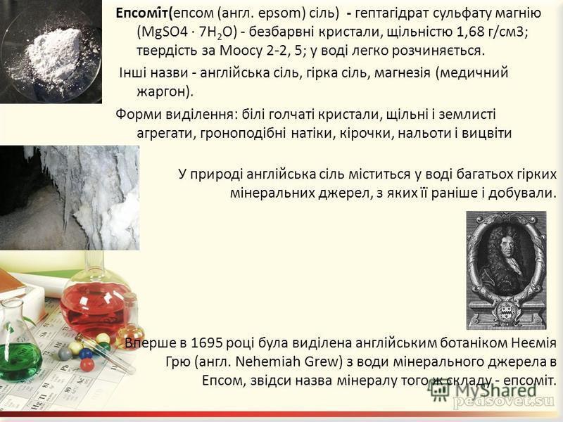 Епсомі́т(епсом (англ. epsom) сіль) - гептагідрат сульфату магнію (MgSO4 · 7H 2 O) - безбарвні кристали, щільністю 1,68 г/см3; твердість за Моосу 2-2, 5; у воді легко розчиняється. Інші назви - англійська сіль, гірка сіль, магнезія (медичний жаргон).