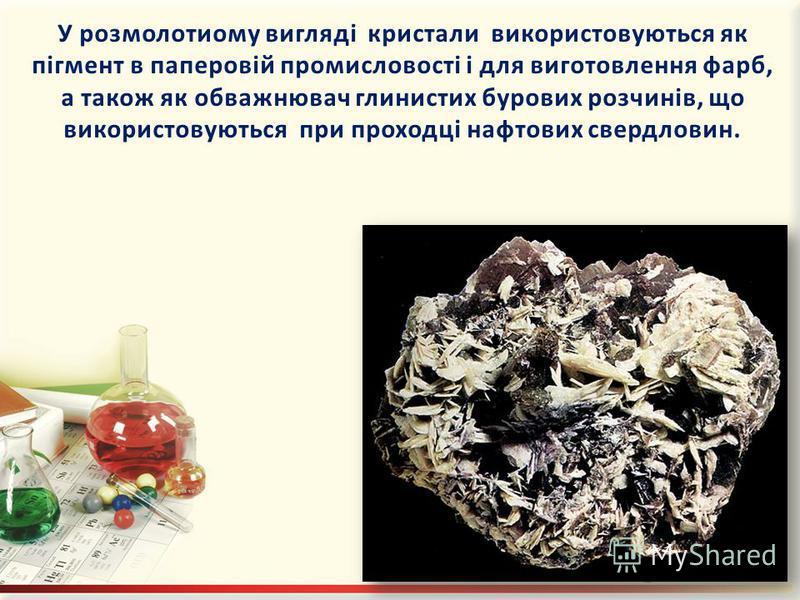 У розмолотиому вигляді кристали використовуються як пігмент в паперовій промисловості і для виготовлення фарб, а також як обважнювач глинистих бурових розчинів, що використовуються при проходці нафтових свердловин.