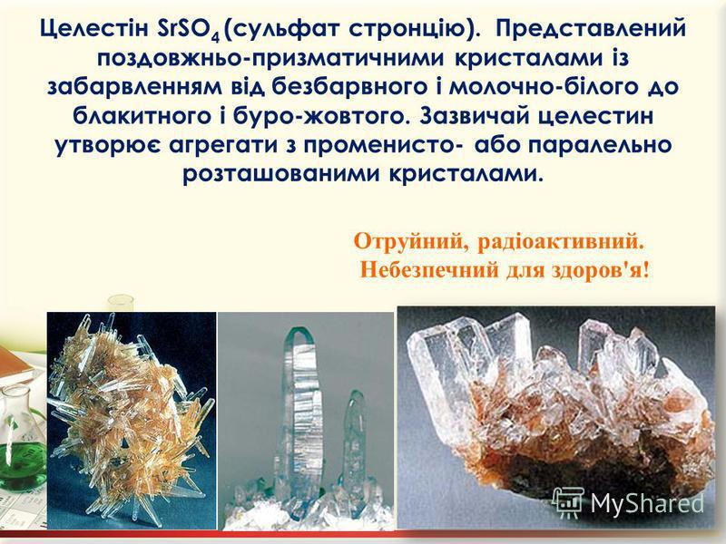 Целестін SrSO 4 (сульфат стронцію). Представлений поздовжньо-призматичними кристалами із забарвленням від безбарвного і молочно-білого до блакитного і буро-жовтого. Зазвичай целестин утворює агрегати з променисто- або паралельно розташованими кристал