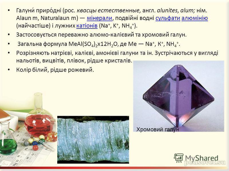 Галуни́ приро́дні (рос. квасцы естественные, англ. alunites, alum; нім. Alaun m, Naturalaun m) мінерали, подвійні водні сульфати алюмінію (найчастіше) і лужних катіонів (Na +, K +, NH 4 + ).мінералисульфатиалюмініюкатіонів Застосовується переважно ал