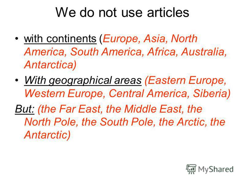 We do not use articles with continents (Europe, Asia, North America, South America, Africa, Australia, Antarctica) With geographical areas (Eastern Europe, Western Europe, Central America, Siberia) But: (the Far East, the Middle East, the North Pole,