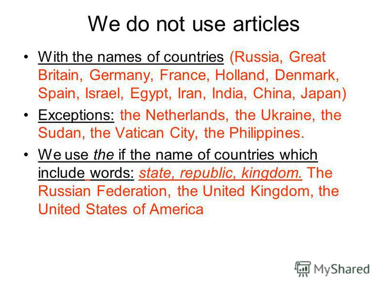 We do not use articles With the names of countries (Russia, Great Britain, Germany, France, Holland, Denmark, Spain, Israel, Egypt, Iran, India, China, Japan) Exceptions: the Netherlands, the Ukraine, the Sudan, the Vatican City, the Philippines. We
