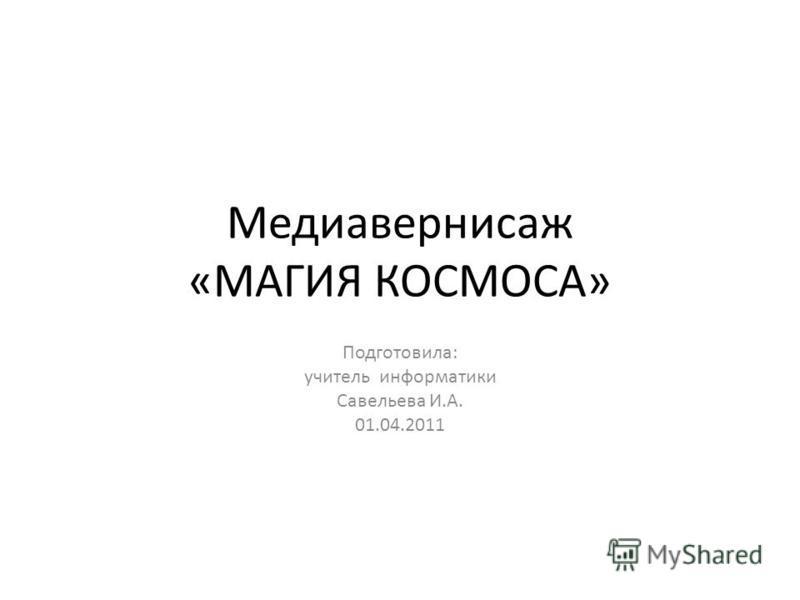Медиавернисаж «МАГИЯ КОСМОСА» Подготовила: учитель информатики Савельева И.А. 01.04.2011