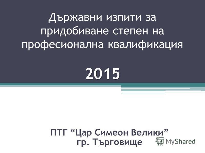 2015 Държавни изпити за придобиване степен на професионална квалификация 2015 ПТГ Цар Симеон Велики гр. Търговище