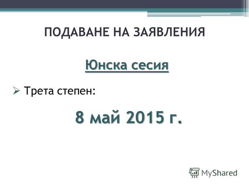 ПОДАВАНЕ НА ЗАЯВЛЕНИЯ Юнска сесия Трета степен: 8 май 2015 г.