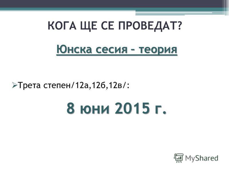 КОГА ЩЕ СЕ ПРОВЕДАТ? Юнска сесия – теория Трета степен/12а,12б,12в/: 8 юни 2015 г.