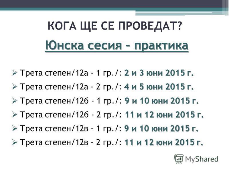 КОГА ЩЕ СЕ ПРОВЕДАТ? Юнска сесия – практика 2 и 3 юни 2015 г. Трета степен/12а - 1 гр./: 2 и 3 юни 2015 г. 4 и 5 юни 2015 г. Трета степен/12а - 2 гр./: 4 и 5 юни 2015 г. 9 и 10 юни 2015 г. Трета степен/12б - 1 гр./: 9 и 10 юни 2015 г. 11 и 12 юни 201
