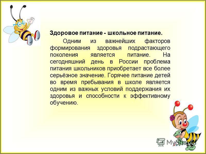 Здоровое питание - школьное питание. Одним из важнейших факторов формирования здоровья подрастающего поколения является питание. На сегодняшний день в России проблема питания школьников приобретает все более серьёзное значение. Горячее питание детей
