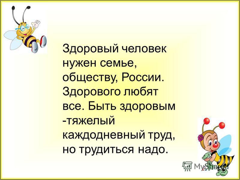 Здоровый человек нужен семье, обществу, России. Здорового любят все. Быть здоровым -тяжелый каждодневный труд, но трудиться надо.