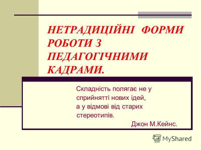 НЕТРАДИЦІЙНІ ФОРМИ РОБОТИ З ПЕДАГОГІЧНИМИ КАДРАМИ. Складність полягає не у сприйнятті нових ідей, а у відмові від старих стереотипів. Джон М.Кейнс.