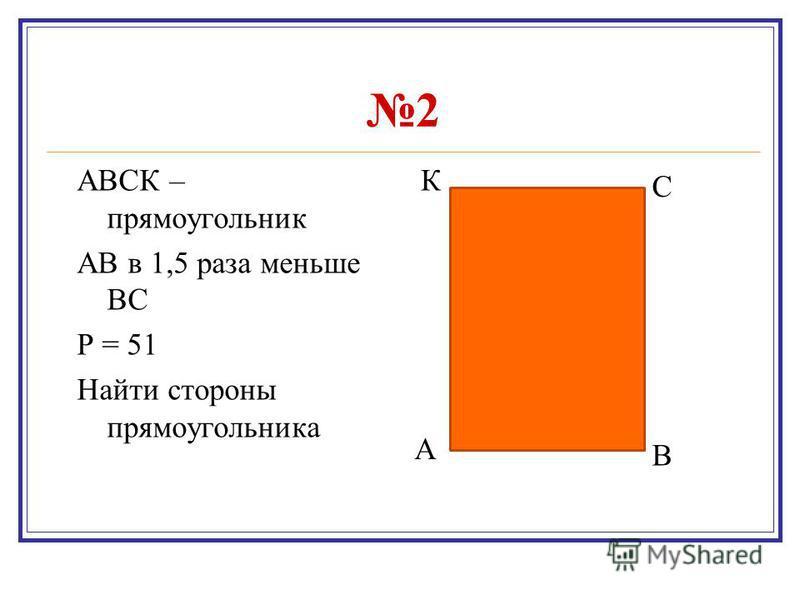 2 АВСК – прямоугольник АВ в 1,5 раза меньше ВС Р = 51 Найти стороны прямоугольника В А С К