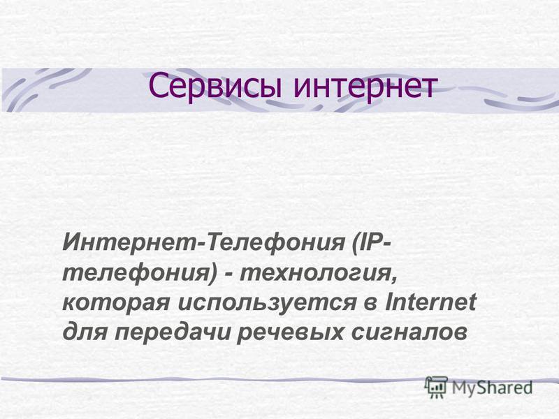 Сервисы интернет Интернет-Телефония (IP- телефония) - технология, которая используется в Internet для передачи речевых сигналов