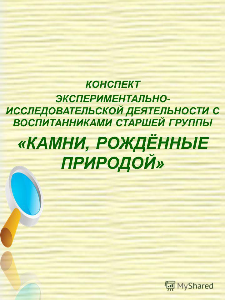 КОНСПЕКТ ЭКСПЕРИМЕНТАЛЬНО- ИССЛЕДОВАТЕЛЬСКОЙ ДЕЯТЕЛЬНОСТИ С ВОСПИТАННИКАМИ СТАРШЕЙ ГРУППЫ «КАМНИ, РОЖДЁННЫЕ ПРИРОДОЙ»