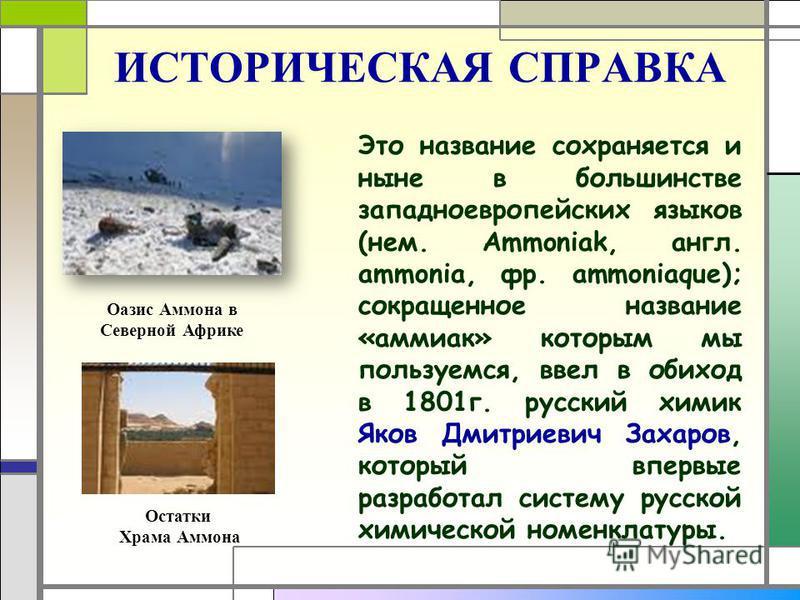 ИСТОРИЧЕСКАЯ СПРАВКА Это название сохраняется и ныне в большинстве западноевропейских языков (нем. Ammoniak, англ. ammonia, фр. ammoniaque); сокращенное название «аммиак» которым мы пользуемся, ввел в обиход в 1801 г. русский химик Яков Дмитриевич За