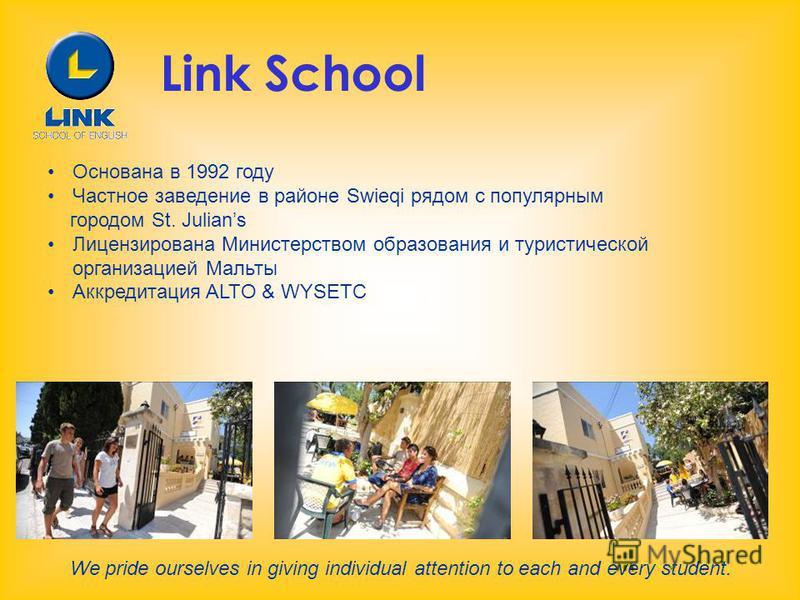 Link School Основана в 1992 году Частное заведение в районе Swieqi рядом с популярным городом St. Julians Лицензирована Министерством образования и туристической организацией Мальты Аккредитация ALTO & WYSETC We pride ourselves in giving individual a