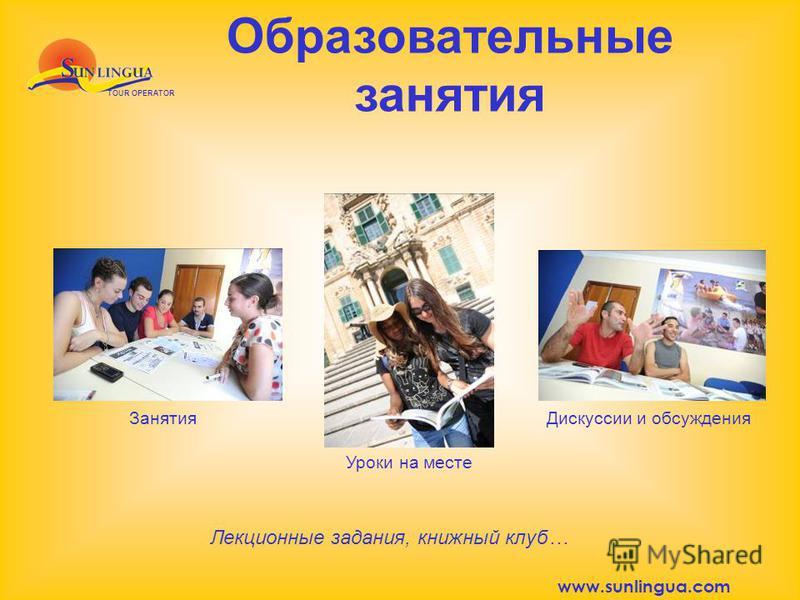 Образовательные занятия TOUR OPERATOR Занятия Уроки на месте Дискуссии и обсуждения Лекционные задания, книжный клуб… www.sunlingua.com