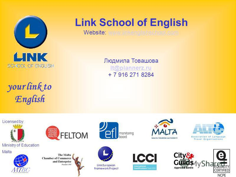 www.linkenglishschool.com Licensed by: Ministry of Education Malta Link European Framework Project Link School of English Website: www.linkenglishschool.comwww.linkenglishschool.com Людмила Товашова lt@plannerz.ru + 7 916 271 8284 your link to Englis