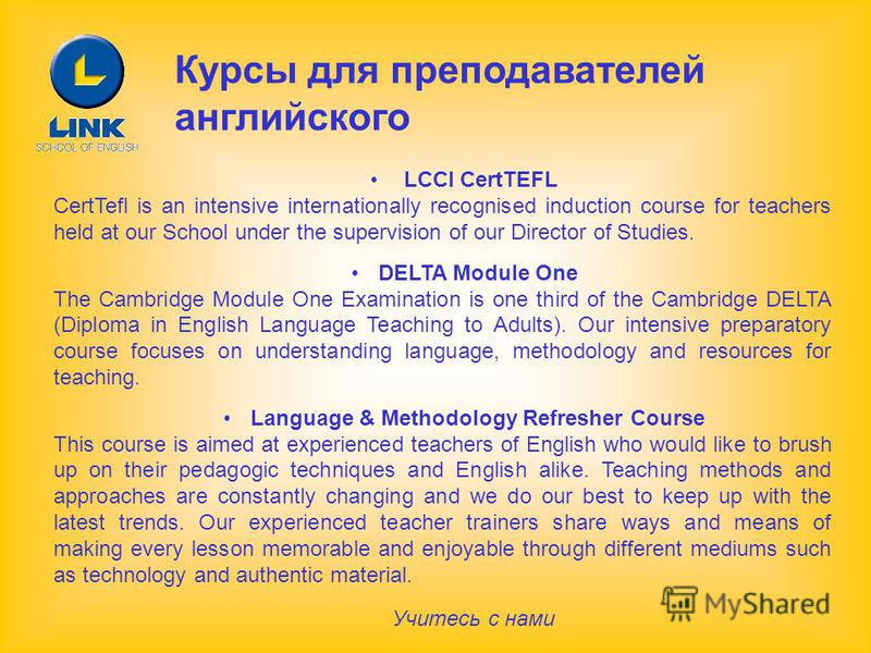 Курсы для преподавателей английского LCCI CertTEFL CertTefl is an intensive internationally recognised induction course for teachers held at our School under the supervision of our Director of Studies. DELTA Module One The Cambridge Module One Examin