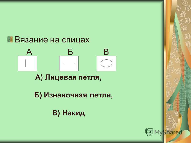 Вязание на спицах А Б В А) Лицевая петля, Б) Изнаночная петля, В) Накид