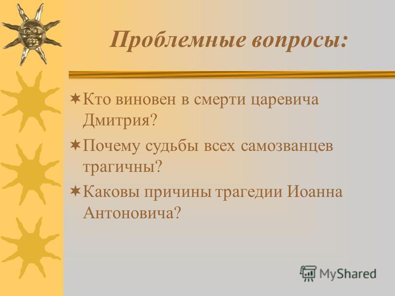 Проблемные вопросы: Кто виновен в смерти царевича Дмитрия? Почему судьбы всех самозванцев трагичны? Каковы причины трагедии Иоанна Антоновича?